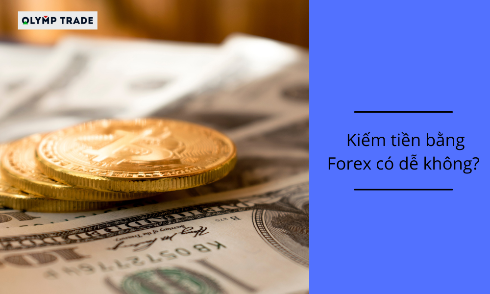 Kiếm tiền bằng Forex có dễ không_